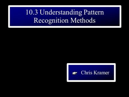 10.3 Understanding Pattern Recognition Methods Chris Kramer.