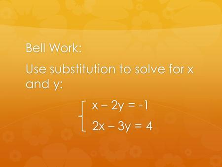 Bell Work: Use substitution to solve for x and y: x – 2y = -1 2x – 3y = 4.