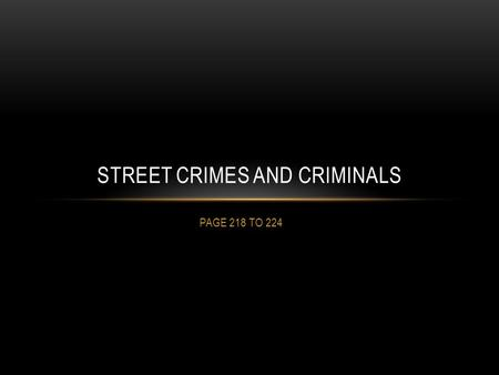 PAGE 218 TO 224 STREET CRIMES AND CRIMINALS. CLASSIFICATION OF CRIMES Street crime – all violent crime, certain property crimes (theft, arson, break and.