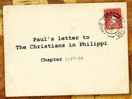 Paul's letter to The Christians in Philippi Chapter 1:27-30.