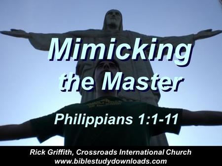 Mimicking the Master Philippians 1:1-11 Rick Griffith, Crossroads International Church www.biblestudydownloads.com.