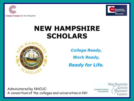 NEW HAMPSHIRE SCHOLARS College Ready, Work Ready, Ready for Life. Administered by NHCUC: A consortium of the colleges and universities in NH.