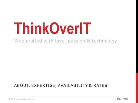 ThinkOverIT Web crafted with love, passion & technology ABOUT, EXPERTISE, AVAILABILITY & RATES © 2013.  1-262-212-8086.
