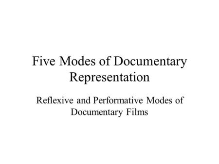 Five Modes of Documentary Representation Reflexive and Performative Modes of Documentary Films.