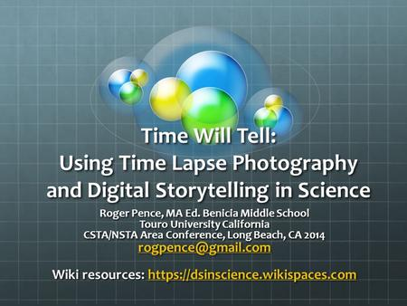 Time Will Tell: Using Time Lapse Photography and Digital Storytelling in Science Roger Pence, MA Ed. Benicia Middle School Touro University California.