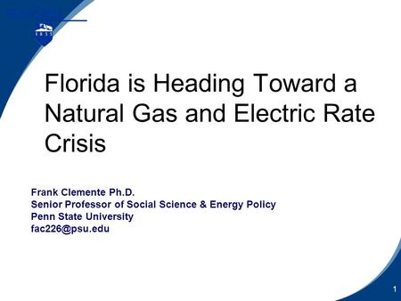 1 Florida is Heading Toward a Natural Gas and Electric Rate Crisis Frank Clemente Ph.D. Senior Professor of Social Science & Energy Policy Penn State University.