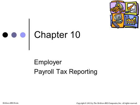 Copyright © 2011 by The McGraw-Hill Companies, Inc. All rights reserved. McGraw-Hill/Irwin Chapter 10 Employer Payroll Tax Reporting.