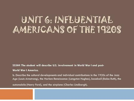 UNIT 6: INFLUENTIAL AMERICANS OF THE 1920S SS5H4 The student will describe U.S. involvement in World War I and post- World War I America. b. Describe the.
