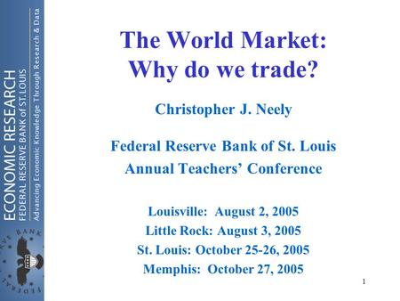 1 The World Market: Why do we trade? Christopher J. Neely Federal Reserve Bank of St. Louis Annual Teachers' Conference Louisville: August 2, 2005 Little.