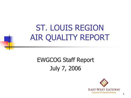 1 ST. LOUIS REGION AIR QUALITY REPORT EWGCOG Staff Report July 7, 2006.