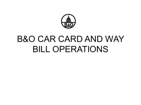 B&O CAR CARD AND WAY BILL OPERATIONS. INTRODUCTION To date, the B&O model railroad has directly written switch-lists for movement of cars. By moving to.
