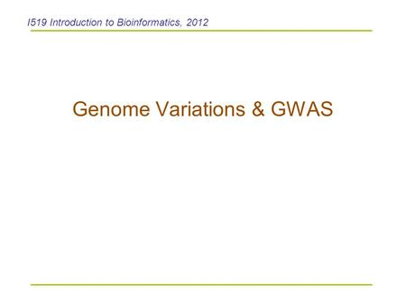 Genome Variations & GWAS I519 Introduction to Bioinformatics, 2012.