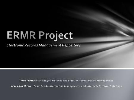 Electronic Records Management Repository Irma Trottier – Manager, Records and Electronic Information Management Mark Southron – Team Lead, Information.