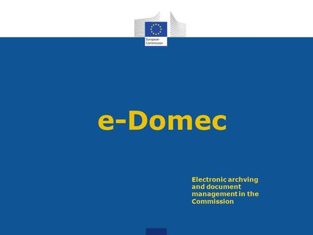 E-Domec Electronic archving and document management in the Commission.