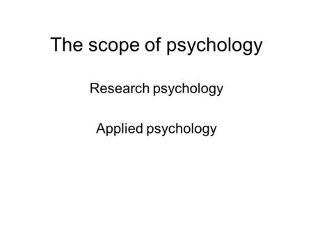 The scope of psychology Research psychology Applied psychology.