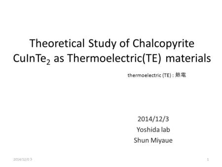Theoretical Study of Chalcopyrite CuInTe 2 as Thermoelectric(TE) materials 2014/12/3 Yoshida lab Shun Miyaue thermoelectric (TE) : 熱電 1 2014/12/0 3.