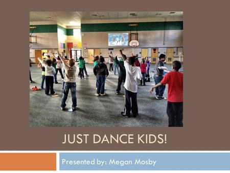 JUST DANCE KIDS! Presented by: Megan Mosby. Just Dance Kids  Just Dance Kids is a game designed to get kids moving and having fun with their friends.