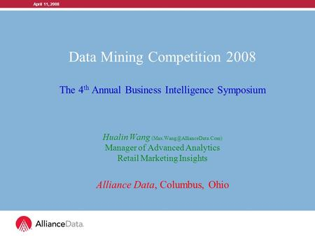 April 11, 2008 Data Mining Competition 2008 The 4 th Annual Business Intelligence Symposium Hualin Wang Manager of Advanced.