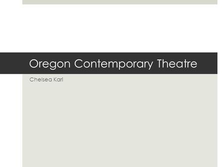 Oregon Contemporary Theatre Chelsea Kari. About OCT  Founded in 1992 as Lord/Leebrick Theatre  New space, new name, new brand  Mission  Oregon Contemporary.