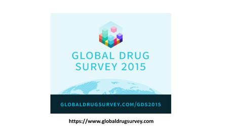Https://www.globaldrugsurvey.com. Runs the world's biggest drug survey Launches November 10 th 2014 runs until Dec 20th 10 languages – including Spanish.