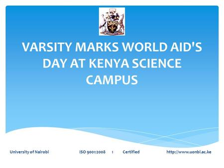 VARSITY MARKS WORLD AID'S DAY AT KENYA SCIENCE CAMPUS University of Nairobi ISO 9001:2008 1 Certified