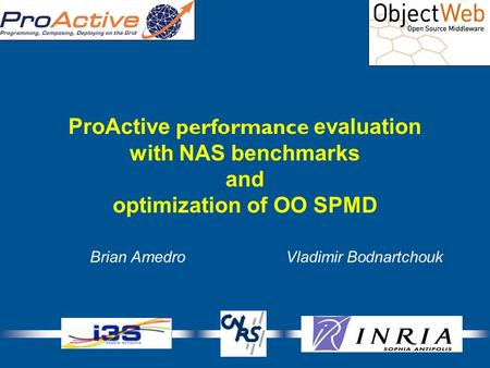 1 ProActive performance evaluation with NAS benchmarks and optimization of OO SPMD Brian AmedroVladimir Bodnartchouk.
