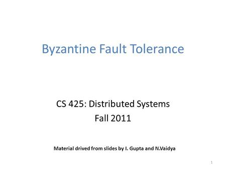 Byzantine Fault Tolerance CS 425: Distributed Systems Fall 2011 1 Material drived from slides by I. Gupta and N.Vaidya.