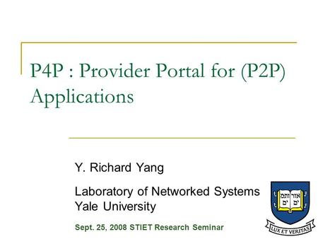 P4P : Provider Portal for (P2P) Applications Y. Richard Yang Laboratory of Networked Systems Yale University Sept. 25, 2008 STIET Research Seminar.