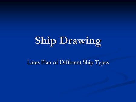 Ship Drawing Lines Plan of Different Ship Types. Ship Types & Hull Forms Ships can be Classified by their usage into: Ships can be Classified by their.