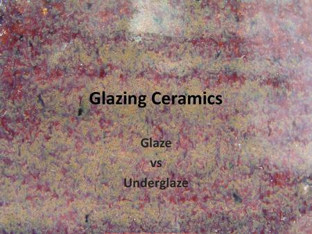 Glazing Ceramics Glaze vs Underglaze. 3 components of glaze Glass formers Fluxes (lower the firing temp.) Refractories (slows the flow)