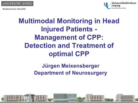 Multimodal Monitoring in Head Injured Patients - Management of CPP: Detection and Treatment of optimal CPP Jürgen Meixensberger Department of Neurosurgery.