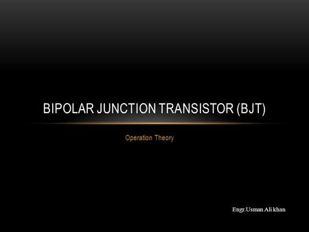 Operation Theory BIPOLAR JUNCTION TRANSISTOR (BJT) Engr.Usman Ali khan.