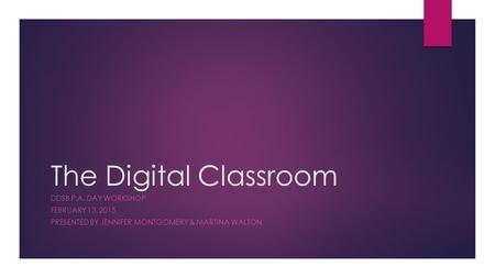 The Digital Classroom DDSB P.A. DAY WORKSHOP FEBRUARY 13, 2015 PRESENTED BY JENNIFER MONTGOMERY & MARTINA WALTON.