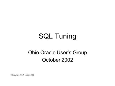 SQL Tuning Ohio Oracle User's Group October 2002 © Copyright, Kris T. Mason, 2002.