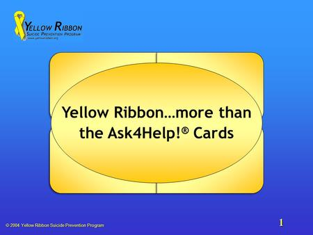  2004 Yellow Ribbon Suicide Prevention Program 1 Yellow Ribbon…more than the Ask4Help! ® Cards.