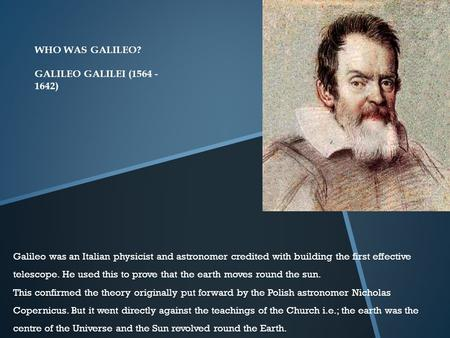 WHO WAS GALILEO? GALILEO GALILEI (1564 - 1642) Galileo was an Italian physicist and astronomer credited with building the first effective telescope. He.