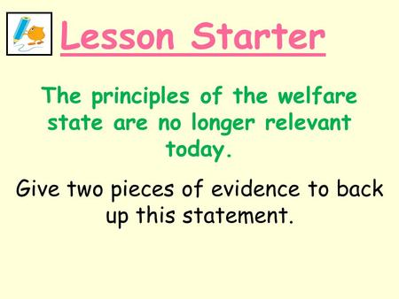 Lesson Starter The principles of the welfare state are no longer relevant today. Give two pieces of evidence to back up this statement.