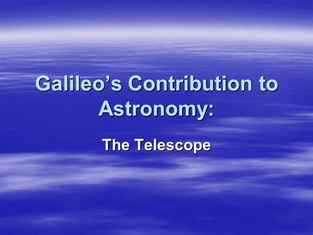Galileo's Contribution to Astronomy: The Telescope.