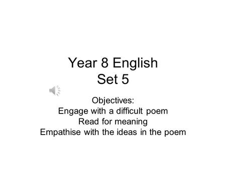 Year 8 English Set 5 Objectives: Engage with a difficult poem Read for meaning Empathise with the ideas in the poem.