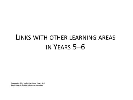 L INKS WITH OTHER LEARNING AREAS IN Y EARS 5–6 Core units: Key understandings Years 5–6 Illustration 1: Pointers to understanding.