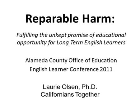Reparable Harm: Fulfilling the unkept promise of educational opportunity for Long Term English Learners Alameda County Office of Education English Learner.