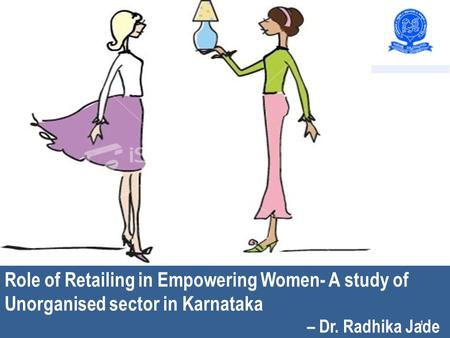 Role <strong>of</strong> Retailing in Empowering Women : A study <strong>of</strong> Unorganised sector in Karnataka – Radhika J Role <strong>of</strong> Retailing in Empowering Women- A study <strong>of</strong> Unorganised.