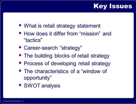 "Retail Market Strategy 5.1 Key Issues  What is retail strategy statement  How does it differ from ""mission"" and ""tactics""  Career-search ""strategy"""
