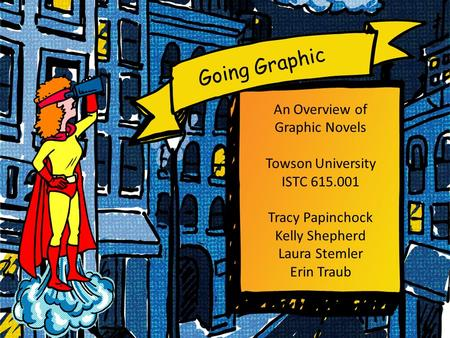 Going Graphic An Overview of Graphic Novels Towson University ISTC 615.001 Tracy Papinchock Kelly Shepherd Laura Stemler Erin Traub.