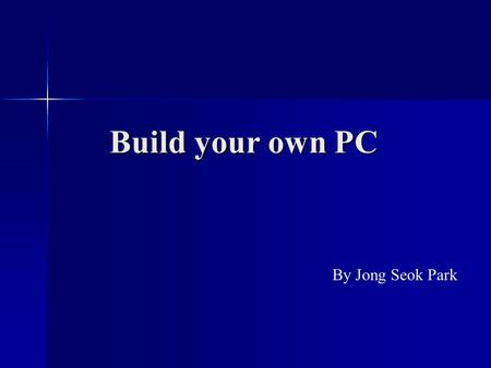 Build your own PC By Jong Seok Park. Benefit of Building your own PC - Customization - Save money - Easy to upgrade.