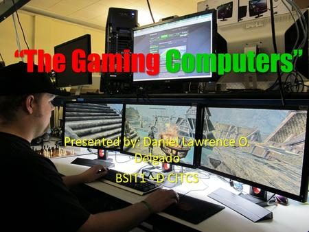 """The Gaming Computers"" Presented by: Daniel Lawrence O. Delgado BSIT1 –D CITCS."