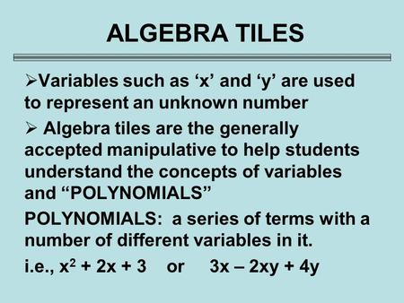 ALGEBRA TILES Variables such as 'x' and 'y' are used to represent an unknown number Algebra tiles are the generally accepted manipulative to help students.