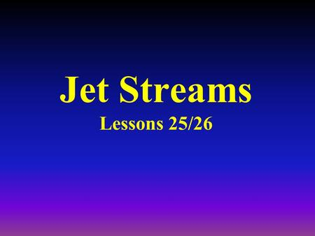 Jet Streams Lessons 25/26 Jet Streams Defined as a narrow ribbon of fast moving air : –1000's of miles in length, –up to 200 miles wide, –approx.. 2.