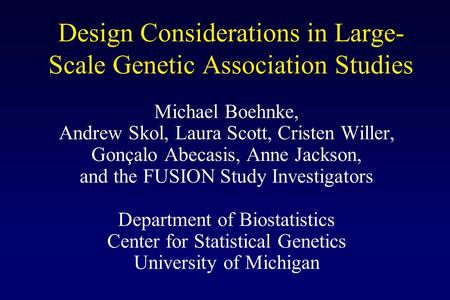 Design Considerations in Large- Scale Genetic Association Studies Michael Boehnke, Andrew Skol, Laura Scott, Cristen Willer, Gonçalo Abecasis, Anne Jackson,