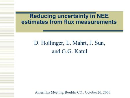 Reducing uncertainty in NEE estimates from flux measurements D. Hollinger, L. Mahrt, J. Sun, and G.G. Katul Ameriflux Meeting, Boulder CO., October 20,